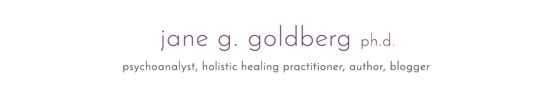 Jane G. Goldberg Ph.D psychoanalyst, holistic healing practitioner, author, blogger